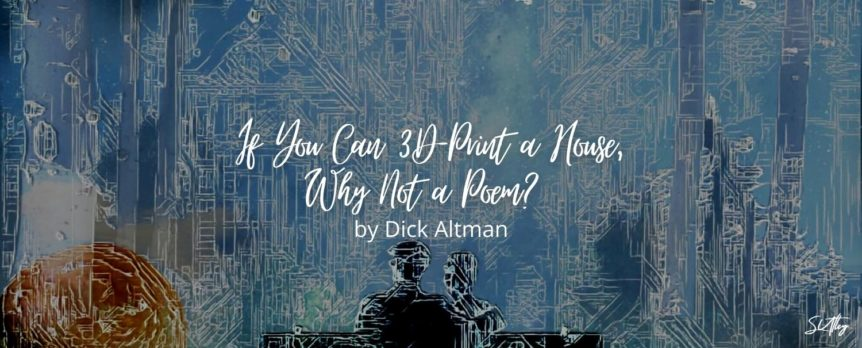 If You Can 3D-Print a House, Why Not a Poem? by Dick Altman
